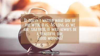It doesn't matter what day of the week it is. As long as we are together, it will always be a beautiful day. Good morning! Good Morning Quotes