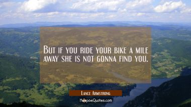 But if you ride your bike a mile away she is not gonna find you.