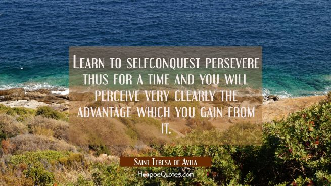 Learn to selfconquest persevere thus for a time and you will perceive very clearly the advantage wh