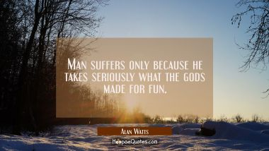 Man suffers only because he takes seriously what the gods made for fun. Alan Watts Quotes