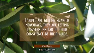 People are getting smarter nowadays, they are letting lawyers instead of their conscience be their Will Rogers Quotes