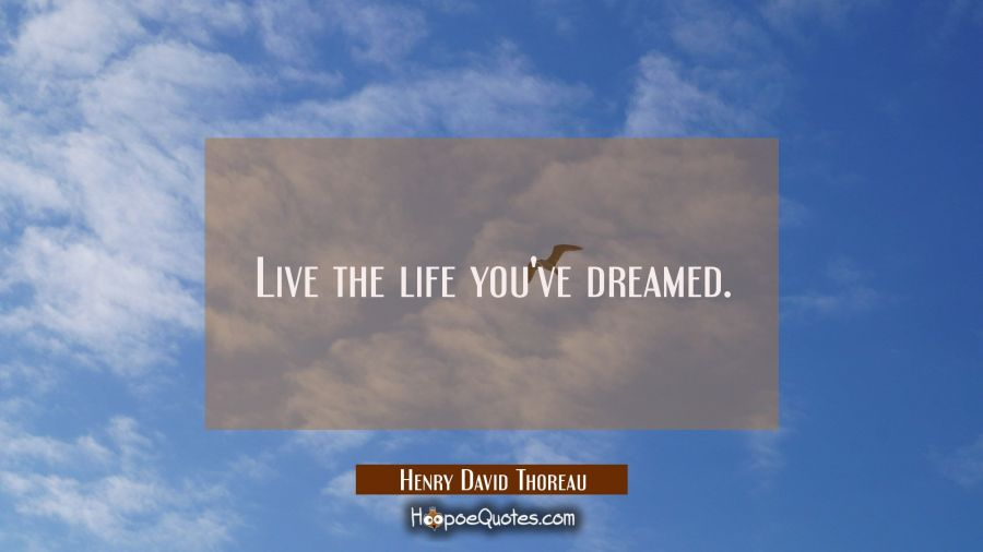 Live the life you've dreamed. Henry David Thoreau Quotes