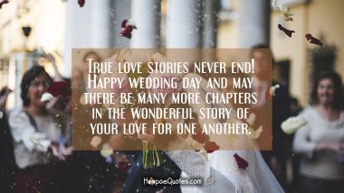 True love stories never end! Happy wedding day and may there be many more chapters in the wonderful story of your love for one another. Wedding Quotes