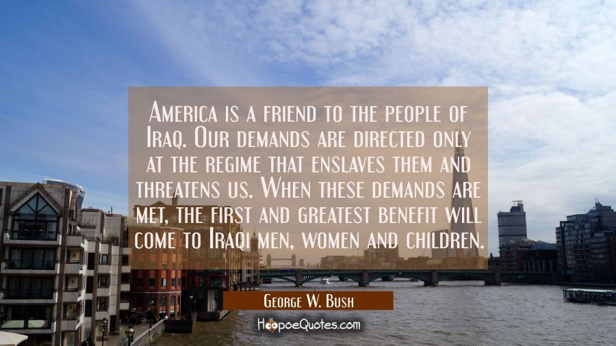America is a friend to the people of Iraq. Our demands are directed only at the regime that enslave George W. Bush Quotes