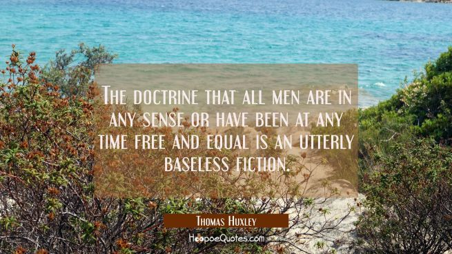 The doctrine that all men are in any sense or have been at any time free and equal is an utterly ba