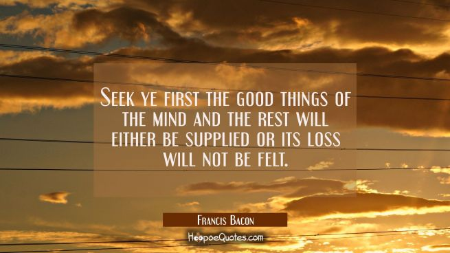 Seek ye first the good things of the mind and the rest will either be supplied or its loss will not