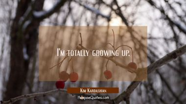 I'm totally growing up.