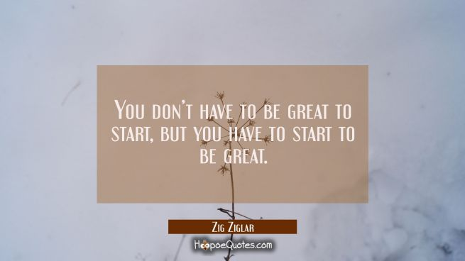 You don't have to be great to start, but you have to start to be great.