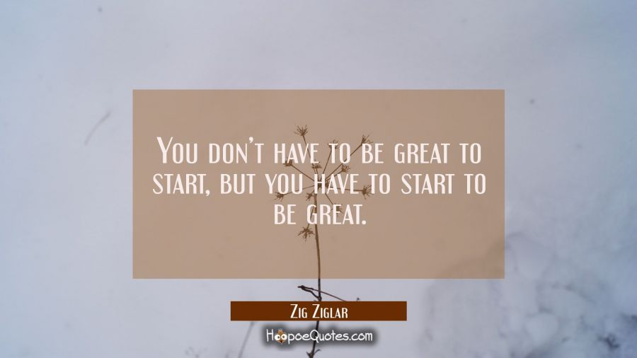 You don't have to be great to start, but you have to start to be great. Zig Ziglar Quotes