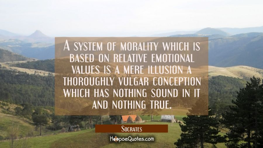 A system of morality which is based on relative emotional values is a mere illusion a thoroughly vu Socrates Quotes
