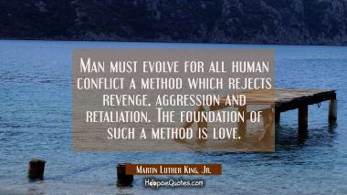 Man must evolve for all human conflict a method which rejects revenge aggression and retaliation. T