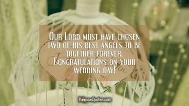 Our Lord must have chosen two of his best angels to be together forever. Congratulations on your wedding day! Wedding Quotes