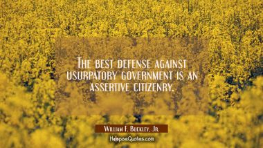 The best defense against usurpatory government is an assertive citizenry. William F. Buckley, Jr. Quotes