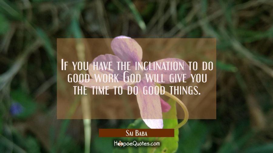 If you have the inclination to do good work God will give you the time to do good things. Sai Baba Quotes