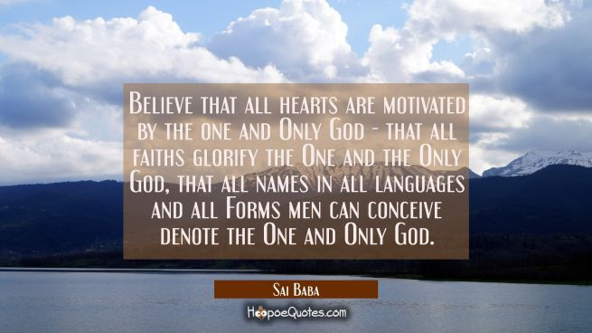 Believe that all hearts are motivated by the one and Only God - that all faiths glorify the One and
