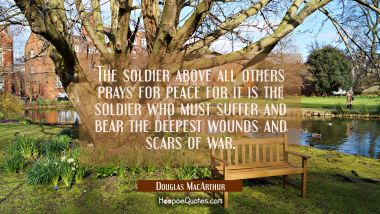 The soldier above all others prays for peace for it is the soldier who must suffer and bear the dee Douglas MacArthur Quotes