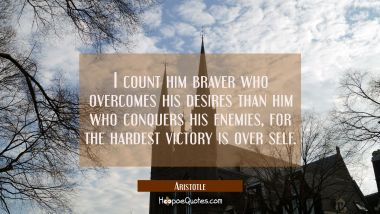 I count him braver who overcomes his desires than him who conquers his enemies, for the hardest vic
