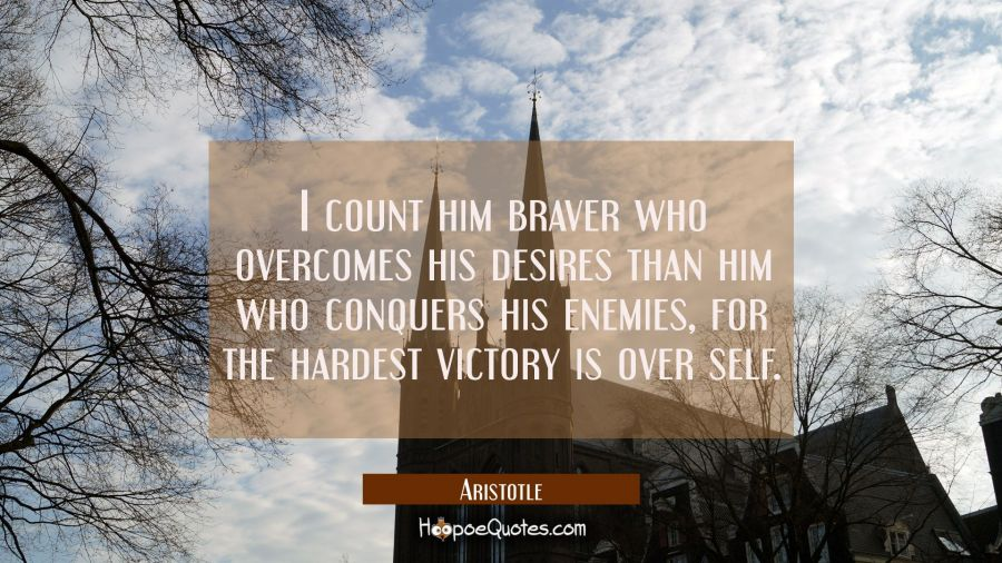 Quote of the Day - I count him braver who overcomes his desires than him who conquers his enemies, for the hardest victory is over self. - Aristotle