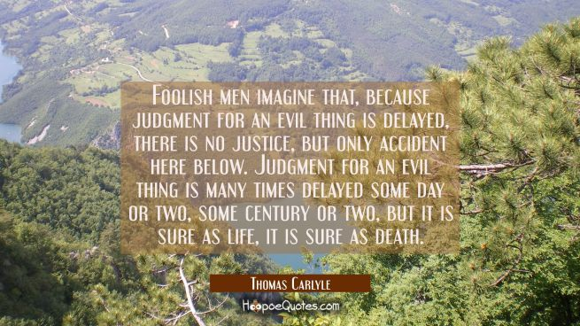 Foolish men imagine that because judgment for an evil thing is delayed there is no justice, but onl