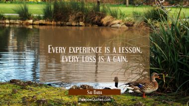Every experience is a lesson every loss is a gain. Sai Baba Quotes