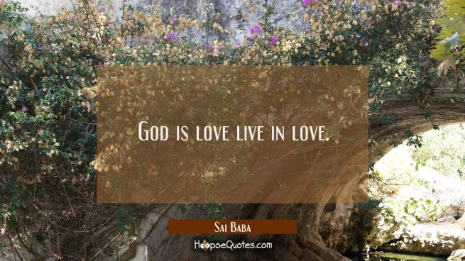 God is love live in love.