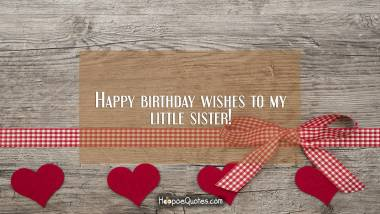 Happy birthday wishes to my little sister! Birthday Quotes