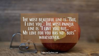 "The most beautiful line is ""But, I love you"". The most painful line is ""I love you, but..."" My love for you has no ""buts"" whatsoever. I Love You Quotes"