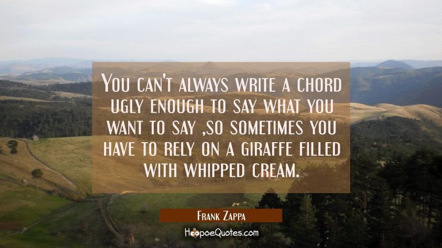 You can't always write a chord ugly enough to say what you want to say so sometimes you have to rel Frank Zappa Quotes