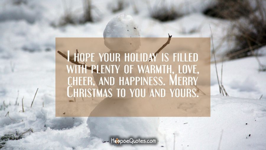 I hope your holiday is filled with plenty of warmth, love, cheer, and happiness. Merry Christmas to you and yours. Christmas Quotes