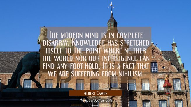 The modern mind is in complete disarray. Knowledge has stretched itself to the point where neither