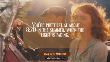 You're prettiest at about 8:20 in the summer, when the light is fading. Quotes