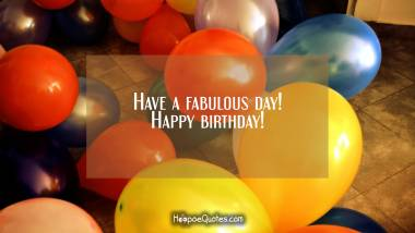 Have a fabulous day! Happy birthday! Birthday Quotes