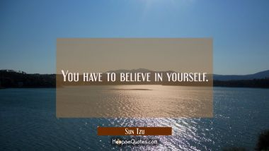 You have to believe in yourself.