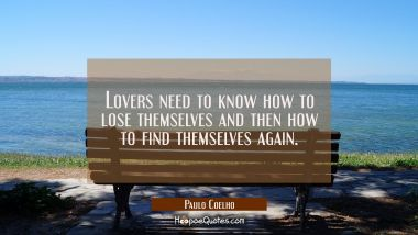 Lovers need to know how to lose themselves and then how to find themselves again.