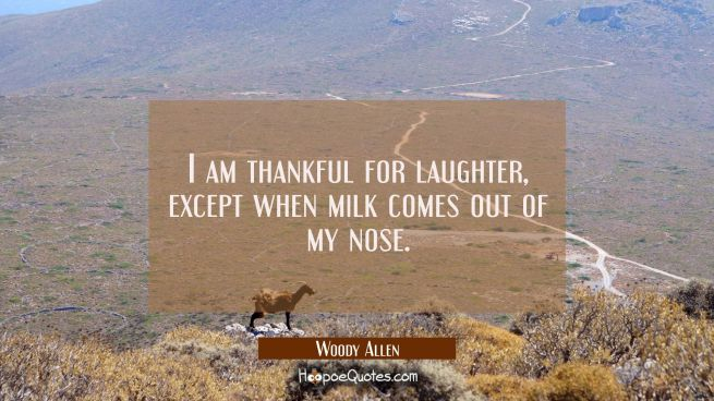 I am thankful for laughter except when milk comes out of my nose.