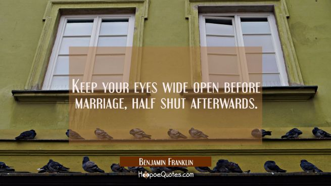 Keep your eyes wide open before marriage half shut afterwards.