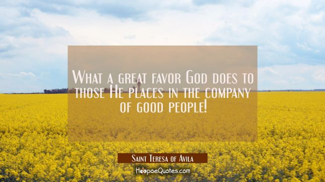 What a great favor God does to those He places in the company of good people!