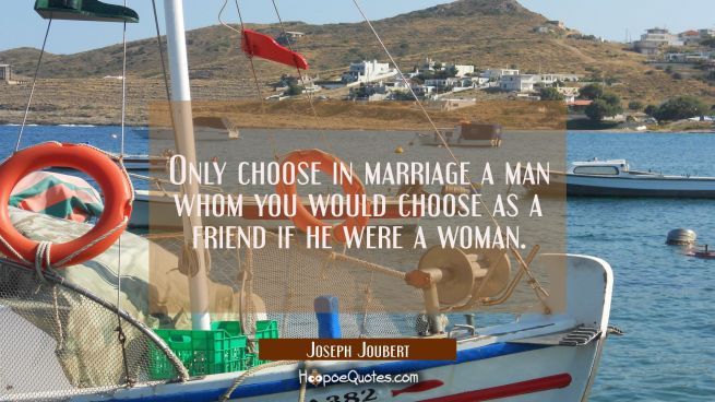 Only choose in marriage a man whom you would choose as a friend if he were a woman.