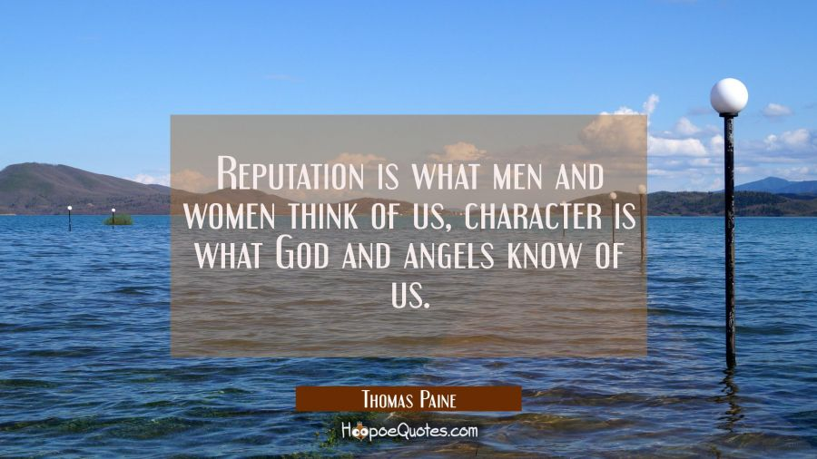 Reputation is what men and women think of us, character is what God and angels know of us. Thomas Paine Quotes