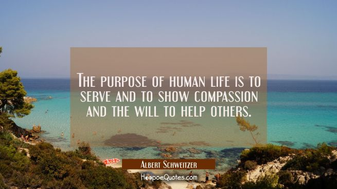 The purpose of human life is to serve and to show compassion and the will to help others.