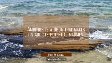 Ambition is a drug that makes its addicts potential madmen.