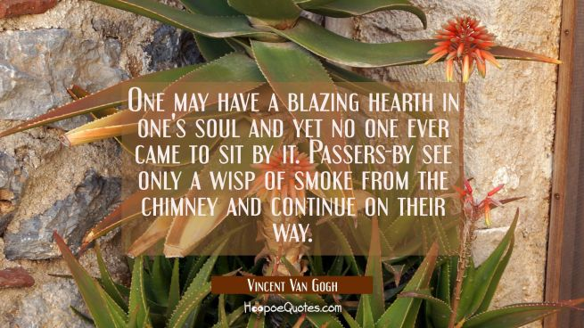 One may have a blazing hearth in one's soul and yet no one ever came to sit by it. Passers-by see o