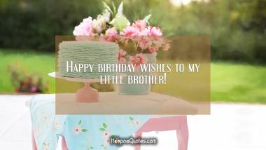 Happy birthday wishes to my little brother! Birthday Quotes