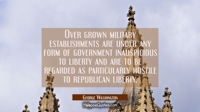 Over grown military establishments are under any form of government inauspicious to liberty and are