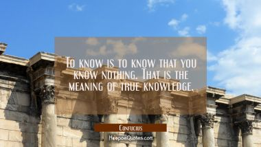 To know is to know that you know nothing. That is the meaning of true knowledge. Confucius Quotes