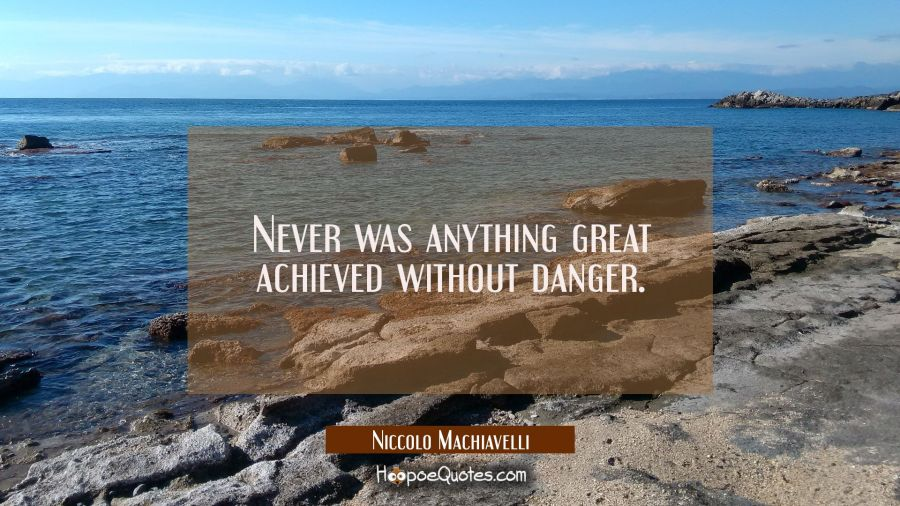 Never was anything great achieved without danger. Niccolo Machiavelli Quotes