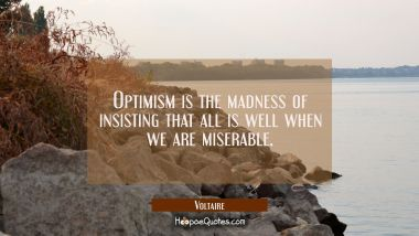 Optimism is the madness of insisting that all is well when we are miserable.