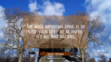 The most important thing is to enjoy your life - to be happy - it's all that matters. Audrey Hepburn Quotes