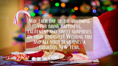 May each day of the upcoming year bring happiness, excitement and sweet surprises on your doorstep! Wishing you and all your dear ones a fabulous New Year. New Year Quotes