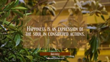 Happiness is an expression of the soul in considered actions. Aristotle Quotes
